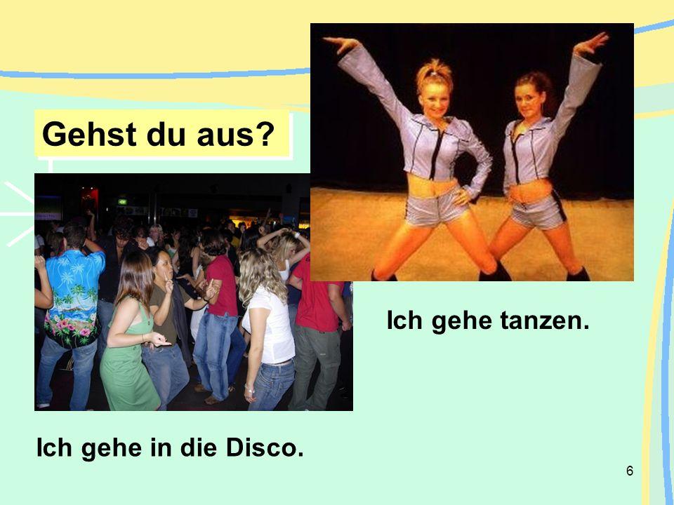 6 Ich gehe in die Disco. Ich gehe tanzen. Gehst du aus?
