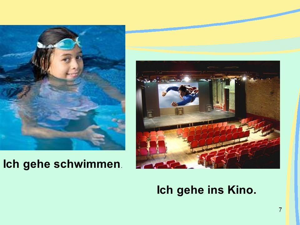 7 Ich gehe ins Kino. Ich gehe schwimmen.