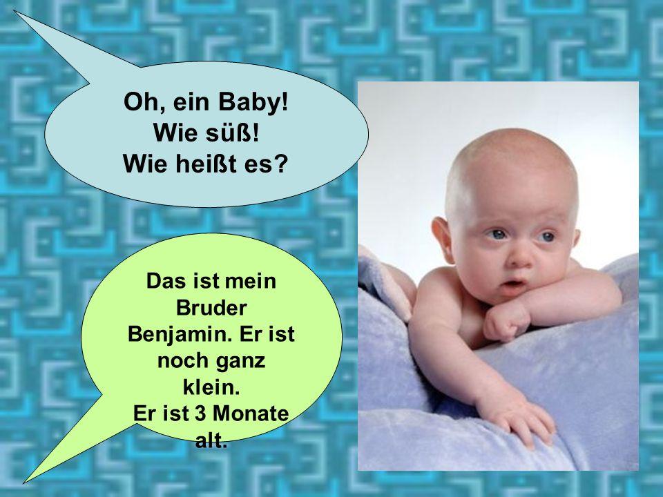 11 Oh, ein Baby! Wie süß! Wie heißt es? Das ist mein Bruder Benjamin. Er ist noch ganz klein. Er ist 3 Monate alt.