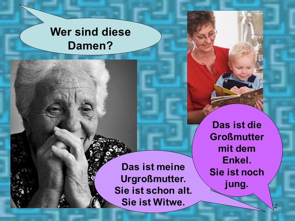 12 Wer sind diese Damen? Das ist meine Urgroßmutter. Sie ist schon alt. Sie ist Witwe. Das ist die Großmutter mit dem Enkel. Sie ist noch jung.