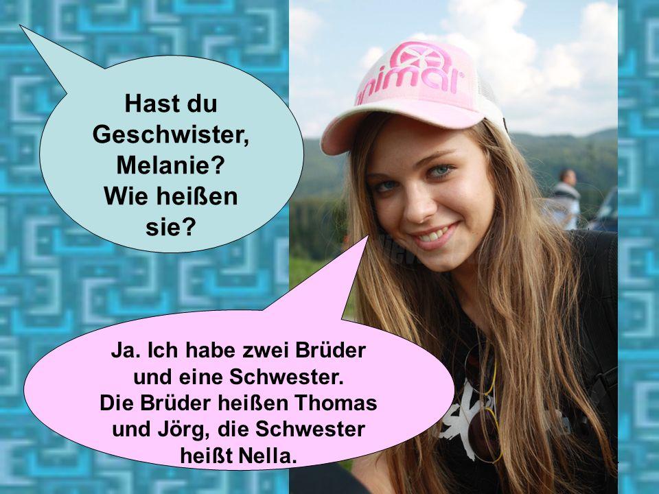 14 Hast du Geschwister, Melanie? Wie heißen sie? Ja. Ich habe zwei Brüder und eine Schwester. Die Brüder heißen Thomas und Jörg, die Schwester heißt N