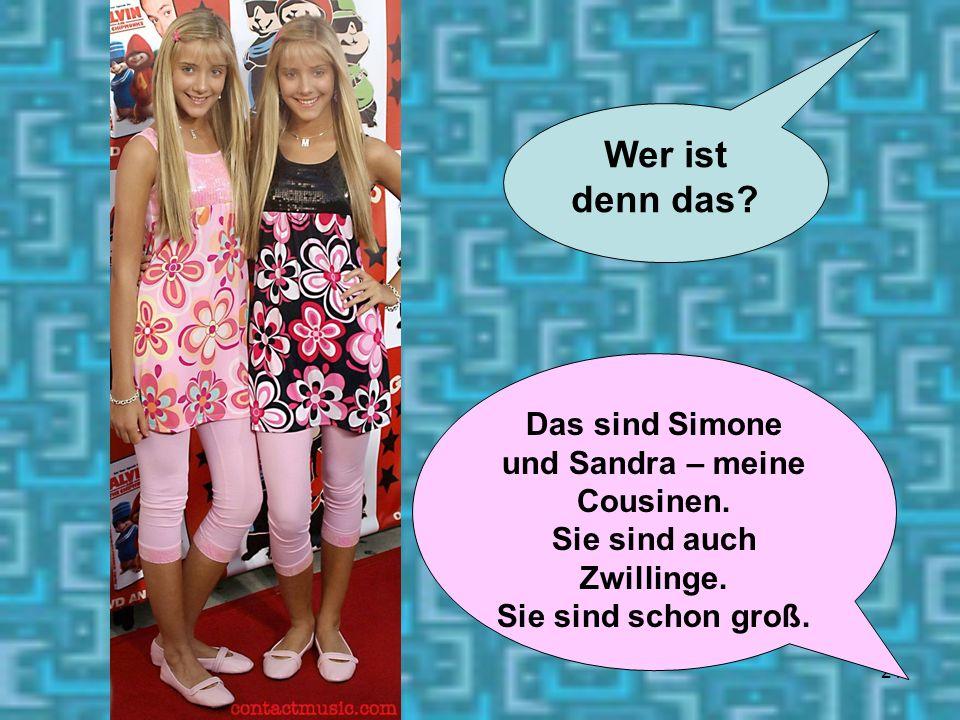 21 Wer ist denn das? Das sind Simone und Sandra – meine Cousinen. Sie sind auch Zwillinge. Sie sind schon groß.