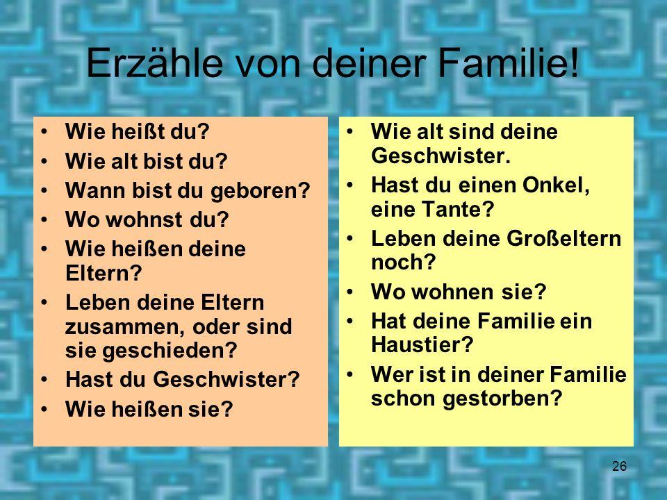 26 Erzähle von deiner Familie! Wie heißt du? Wie alt bist du? Wann bist du geboren? Wo wohnst du? Wie heißen deine Eltern? Leben deine Eltern zusammen