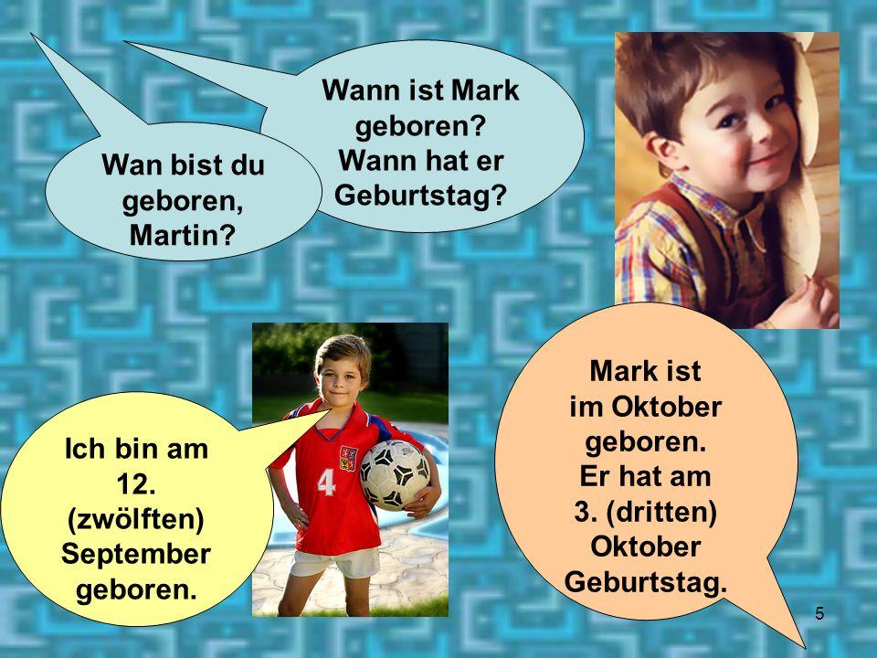 5 Ich bin am 12. (zwölften) September geboren. Wann ist Mark geboren? Wann hat er Geburtstag? Wan bist du geboren, Martin? Mark ist im Oktober geboren