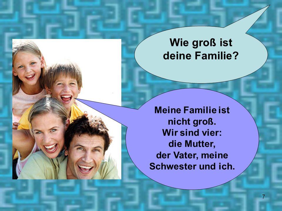 7 Wie groß ist deine Familie? Meine Familie ist nicht groß. Wir sind vier: die Mutter, der Vater, meine Schwester und ich.