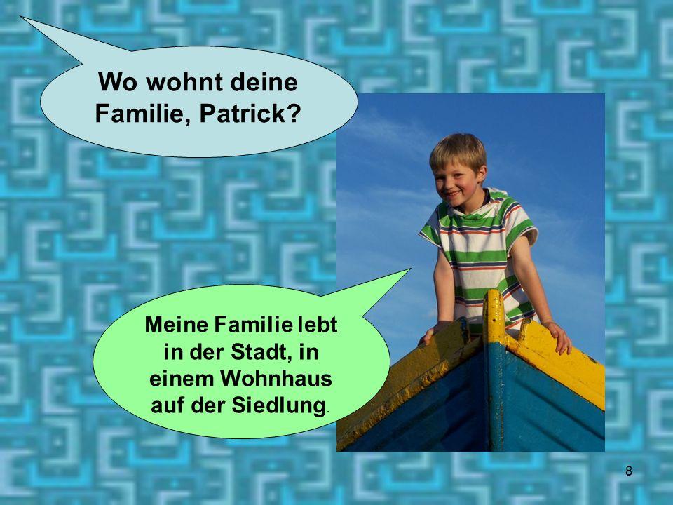 8 Wo wohnt deine Familie, Patrick? Meine Familie lebt in der Stadt, in einem Wohnhaus auf der Siedlung.
