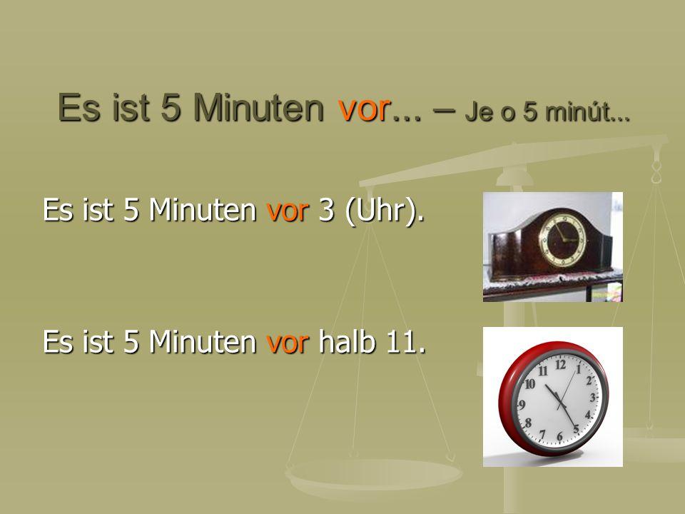 Es ist 5 Minuten vor... – Je o 5 minút... Es ist 5 Minuten vor 3 (Uhr). Es ist 5 Minuten vor halb 11.