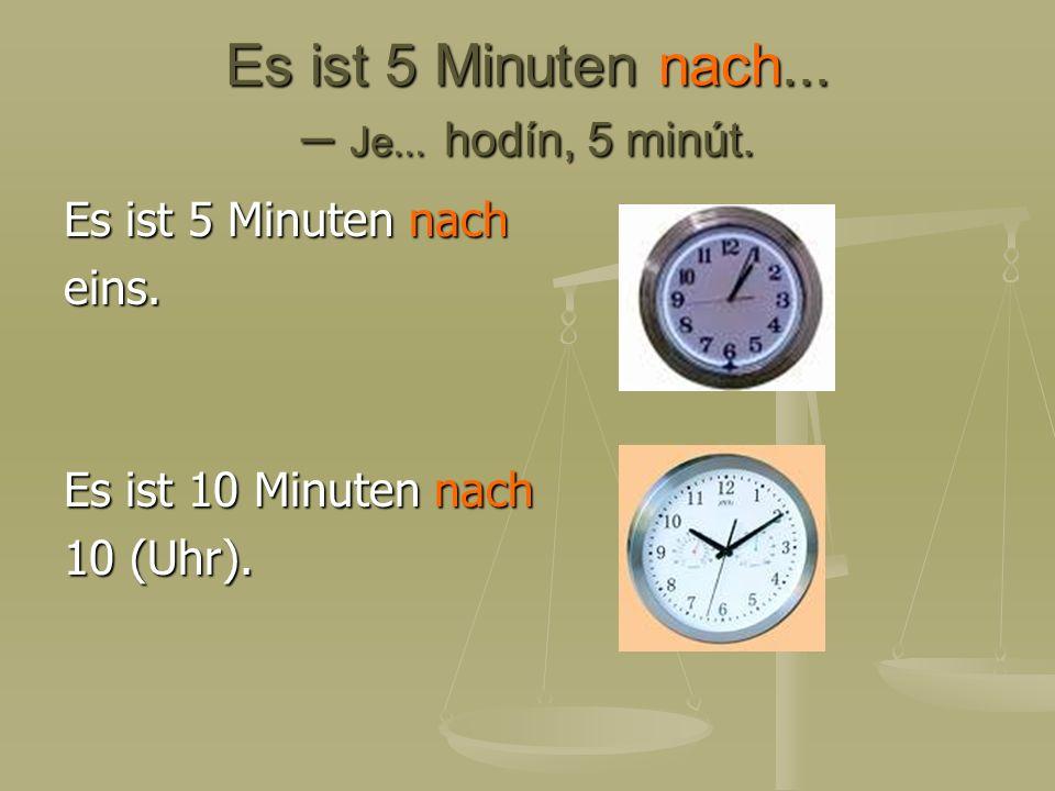 Es ist 5 Minuten nach... – Je... hodín, 5 minút. Es ist 5 Minuten nach eins. Es ist 10 Minuten nach 10 (Uhr).