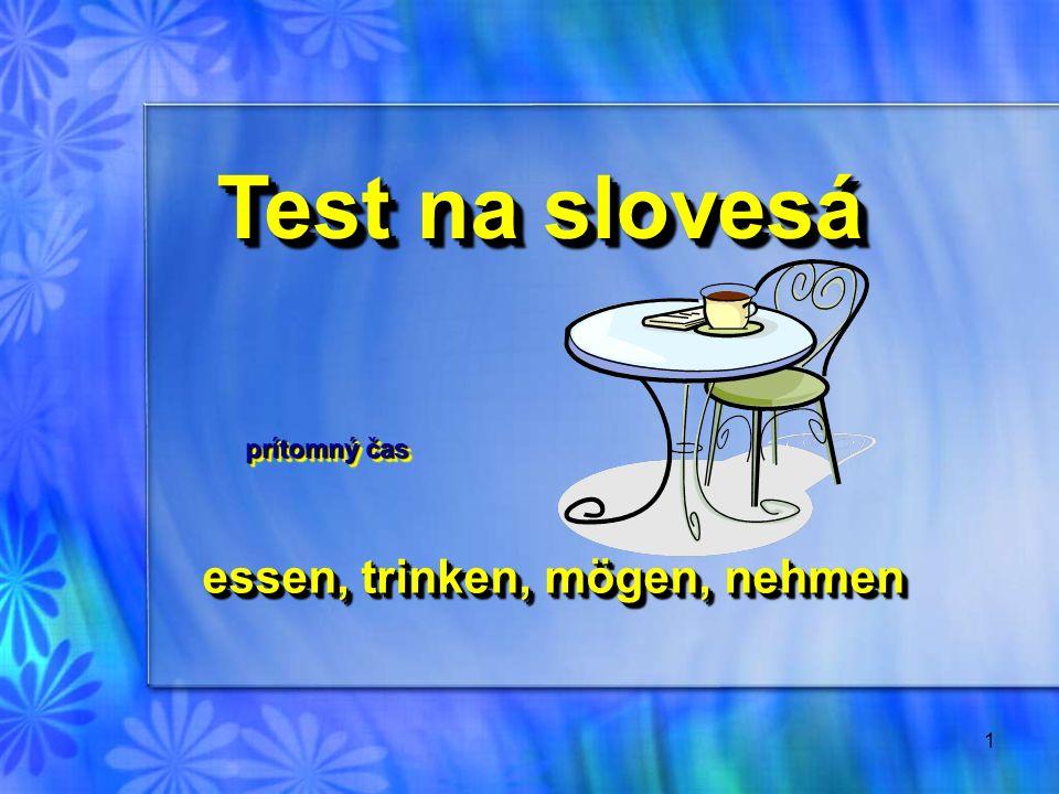 1 essen, trinken, mögen, nehmen essen, trinken, mögen, nehmen Test na slovesá Test na slovesá prítomný čas prítomný čas