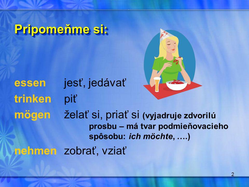 2 essen jesť, jedávať trinkenpiť mögenželať si, priať si (vyjadruje zdvorilú prosbu – má tvar podmieňovacieho spôsobu: ich möchte, ….) nehmenzobrať, v