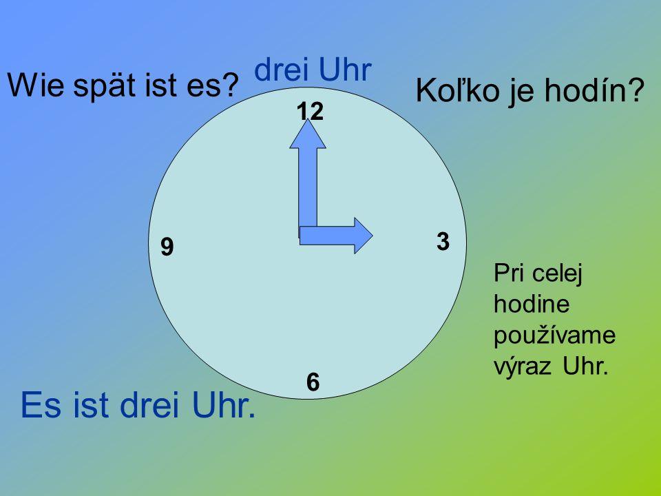 12 3 6 9 drei Uhr Wie spät ist es? Koľko je hodín? Pri celej hodine používame výraz Uhr. Es ist drei Uhr.