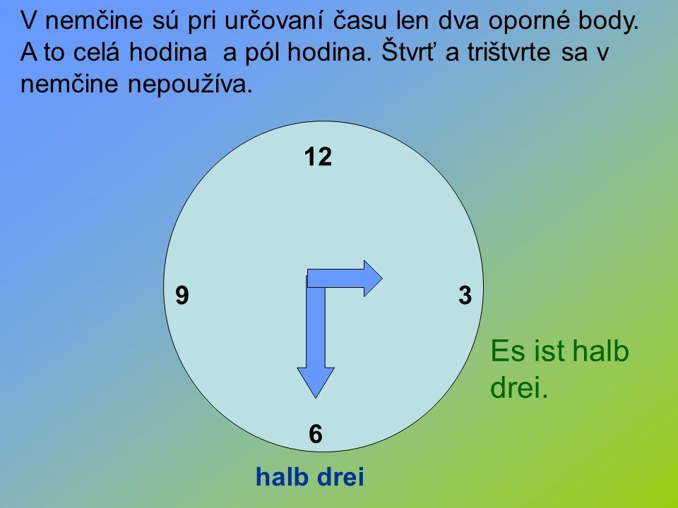 12 3 6 9 halb drei V nemčine sú pri určovaní času len dva oporné body. A to celá hodina a pól hodina. Štvrť a trištvrte sa v nemčine nepoužíva. Es ist
