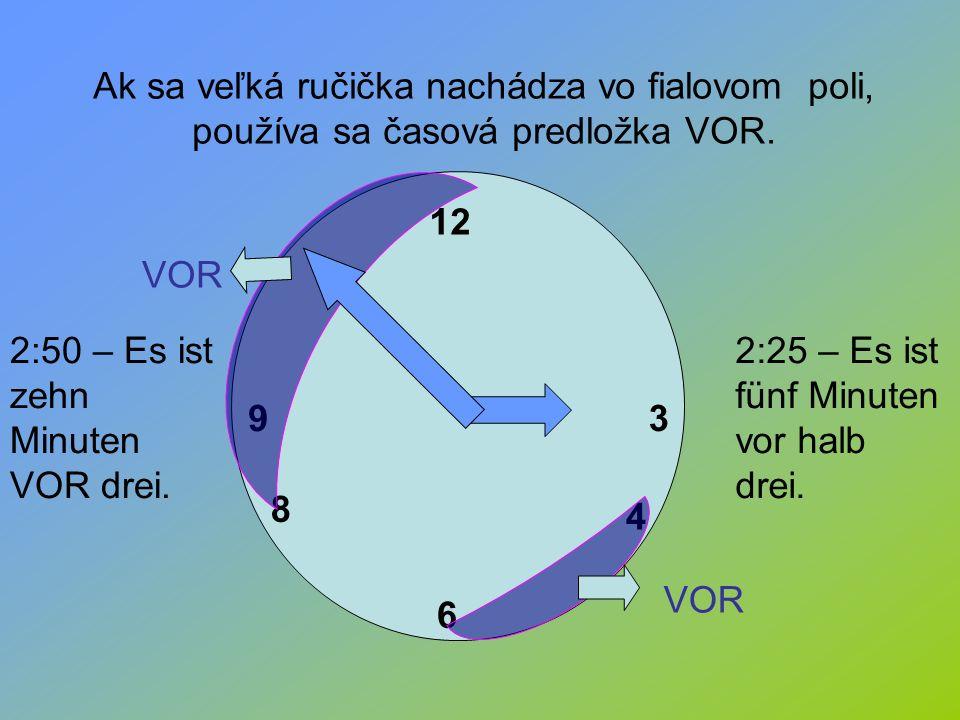 12 3 6 9 4 8 VOR Ak sa veľká ručička nachádza vo fialovom poli, používa sa časová predložka VOR. 2:50 – Es ist zehn Minuten VOR drei. 2:25 – Es ist fü