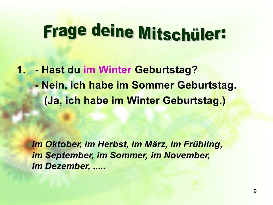 9 1.- Hast du im Winter Geburtstag? - Nein, ich habe im Sommer Geburtstag. (Ja, ich habe im Winter Geburtstag.) im Oktober, im Herbst, im März, im Frü