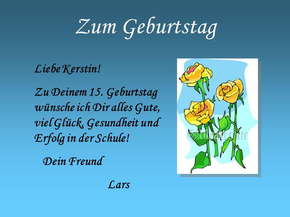 Zum Geburtstag Liebe Kerstin! Zu Deinem 15. Geburtstag wünsche ich Dir alles Gute, viel Glück, Gesundheit und Erfolg in der Schule! Dein Freund Lars