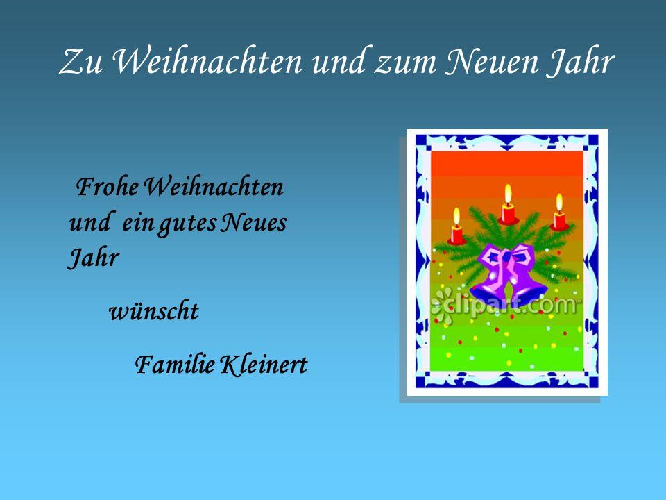 Zu Weihnachten und zum Neuen Jahr Frohe Weihnachten und ein gutes Neues Jahr wünscht Familie Kleinert