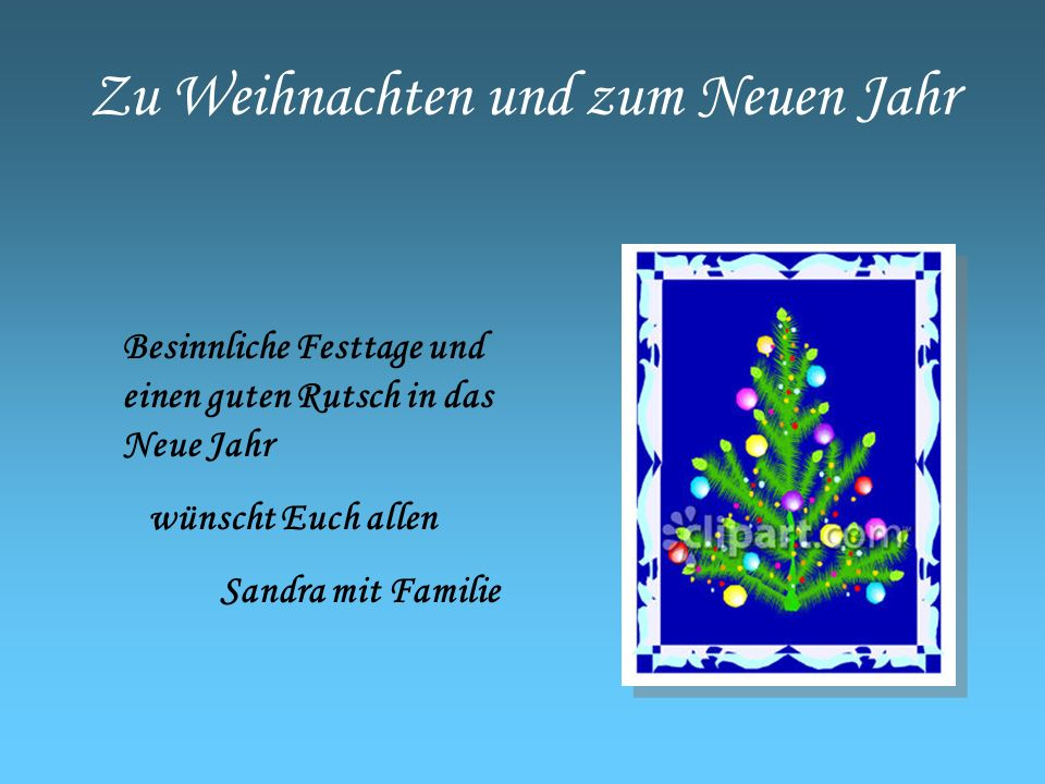 Zu Weihnachten und zum Neuen Jahr Besinnliche Festtage und einen guten Rutsch in das Neue Jahr wünscht Euch allen Sandra mit Familie