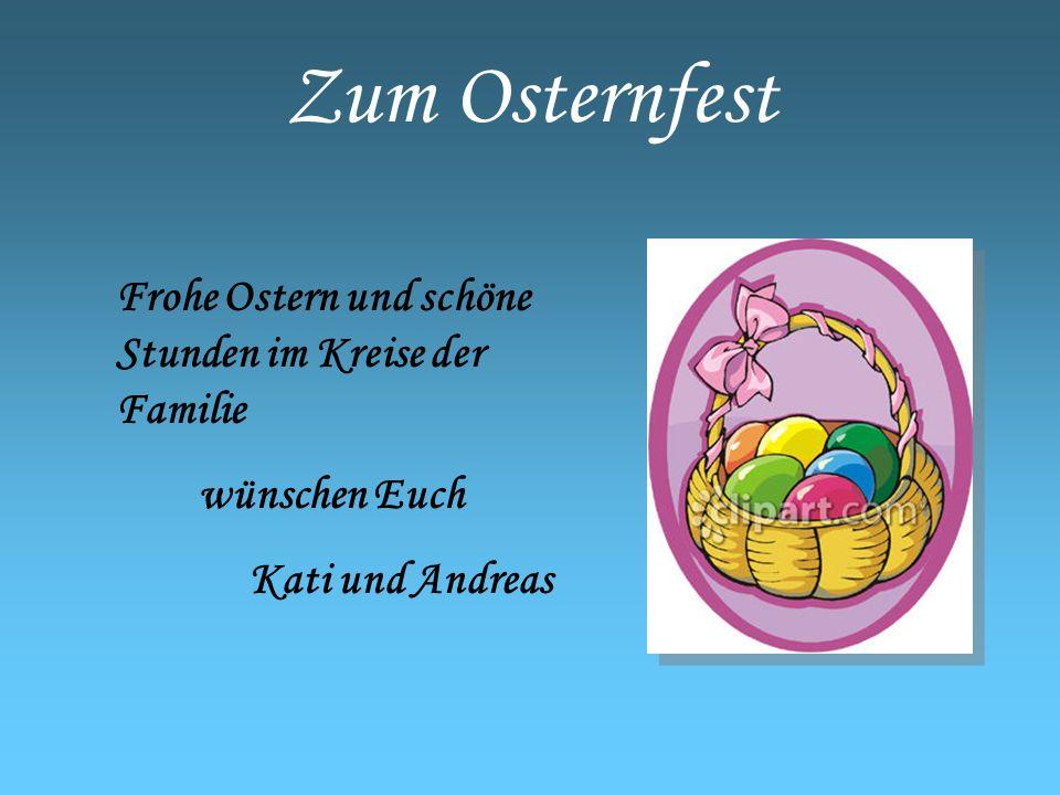 Zum Osternfest Frohe Ostern und schöne Stunden im Kreise der Familie wünschen Euch Kati und Andreas