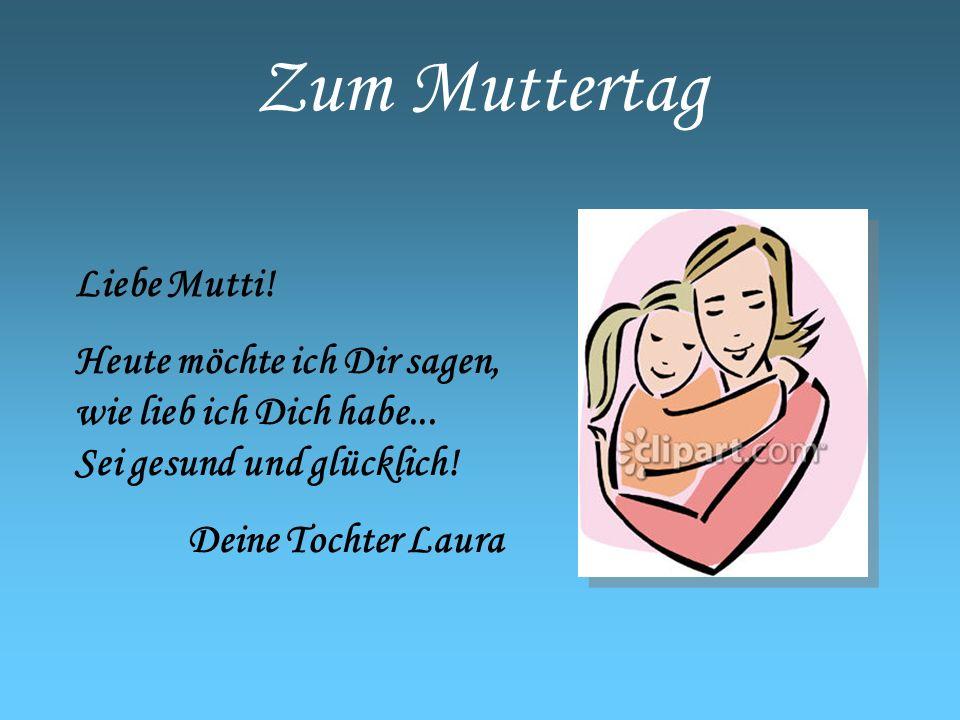 Zum Muttertag Liebe Mutti! Heute möchte ich Dir sagen, wie lieb ich Dich habe... Sei gesund und glücklich! Deine Tochter Laura