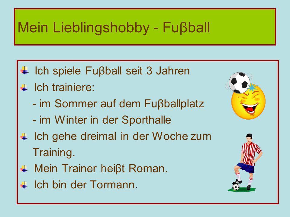 Ich spiele Fuβball seit 3 Jahren Ich trainiere: - im Sommer auf dem Fuβballplatz - im Winter in der Sporthalle Ich gehe dreimal in der Woche zum Train
