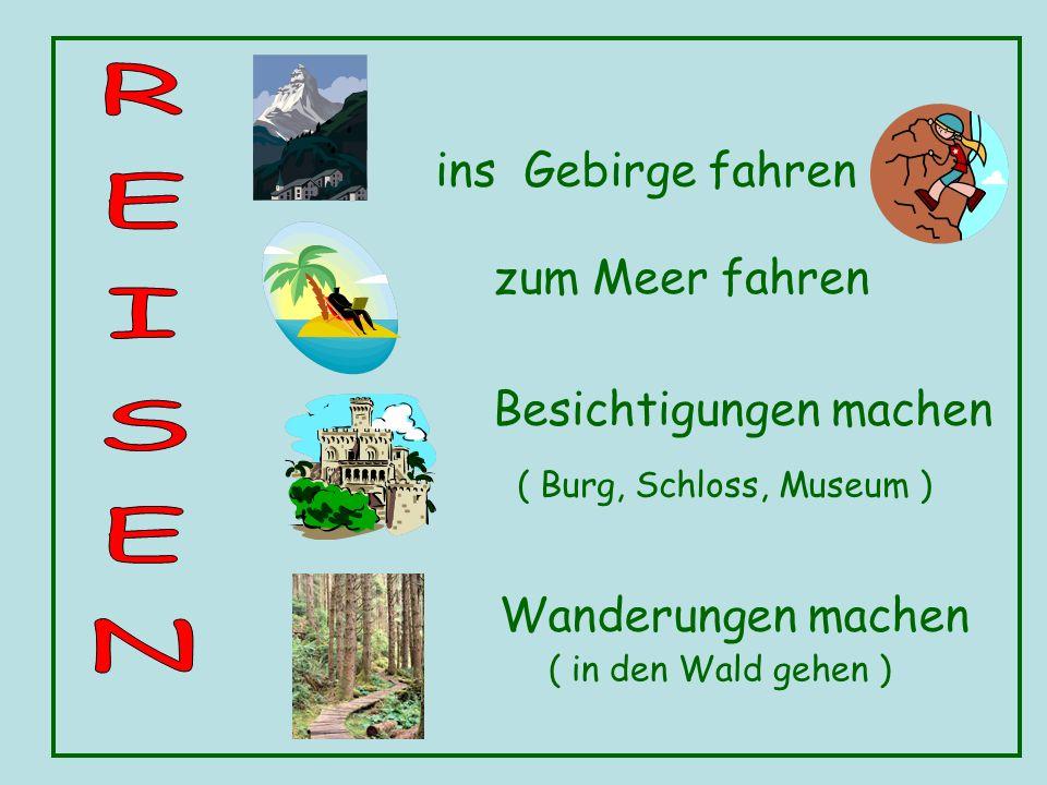 ins Gebirge fahren zum Meer fahren Besichtigungen machen Wanderungen machen ( Burg, Schloss, Museum ) ( in den Wald gehen )