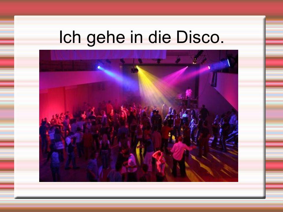 Ich gehe in die Disco.