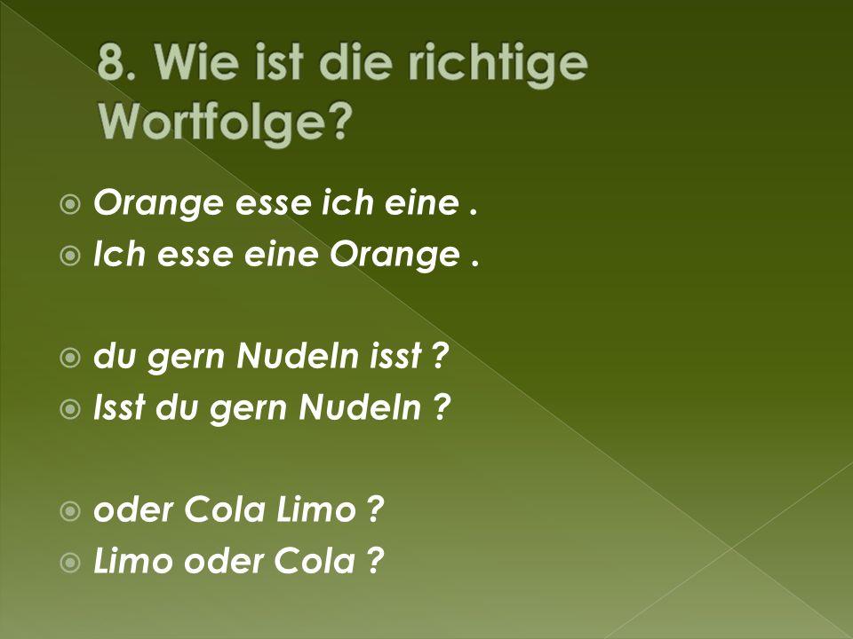 Orange esse ich eine. Ich esse eine Orange. du gern Nudeln isst ? Isst du gern Nudeln ? oder Cola Limo ? Limo oder Cola ?