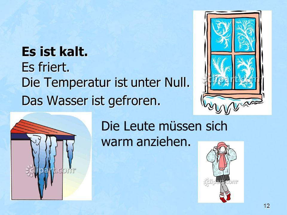 12 Es ist kalt. Es friert. Die Temperatur ist unter Null. Das Wasser ist gefroren. Die Leute müssen sich warm anziehen.