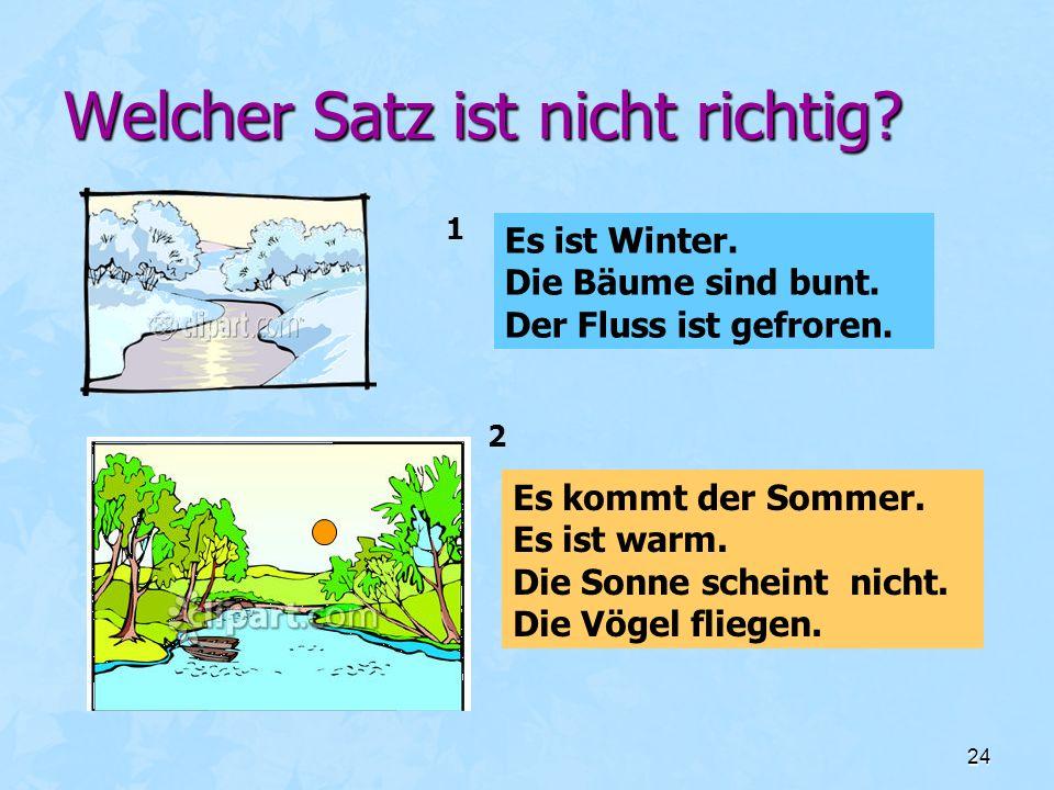 24 Welcher Satz ist nicht richtig? Es ist Winter. Die Bäume sind bunt. Der Fluss ist gefroren. Es kommt der Sommer. Es ist warm. Die Sonne scheint nic