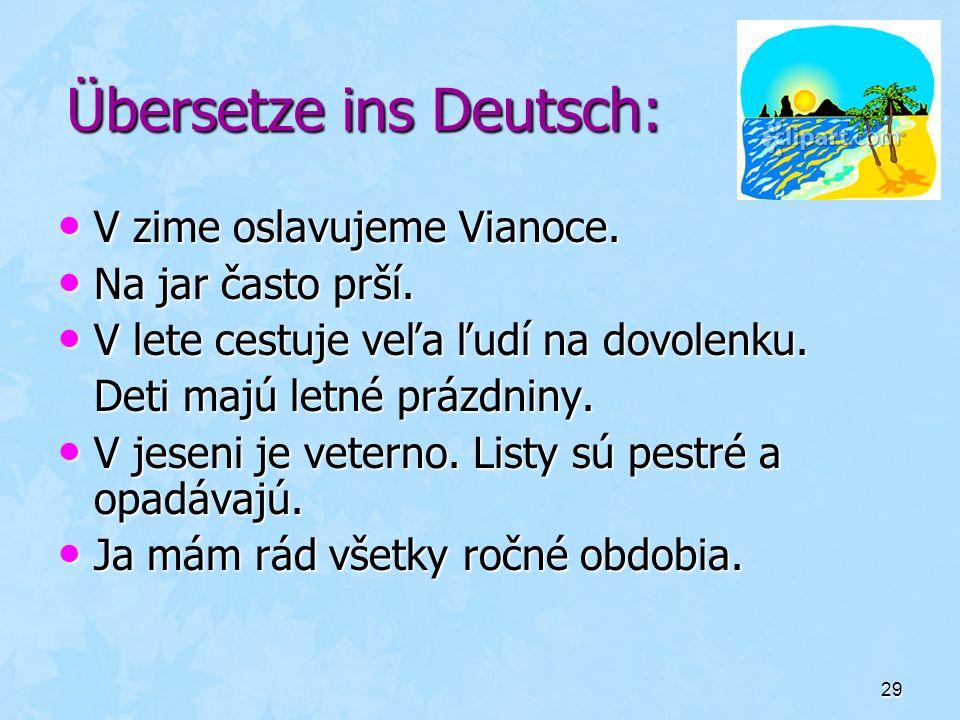 29 Übersetze ins Deutsch: V zime oslavujeme Vianoce. V zime oslavujeme Vianoce. Na jar často prší. Na jar často prší. V lete cestuje veľa ľudí na dovo