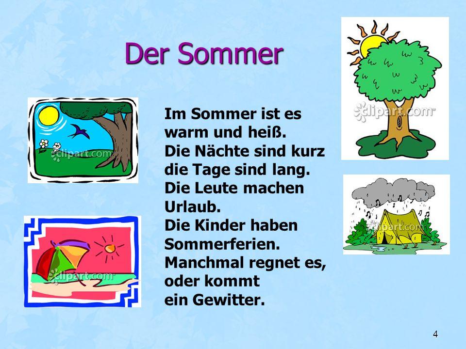 4 Der Sommer Im Sommer ist es warm und heiß. Die Nächte sind kurz die Tage sind lang. Die Leute machen Urlaub. Die Kinder haben Sommerferien. Manchmal