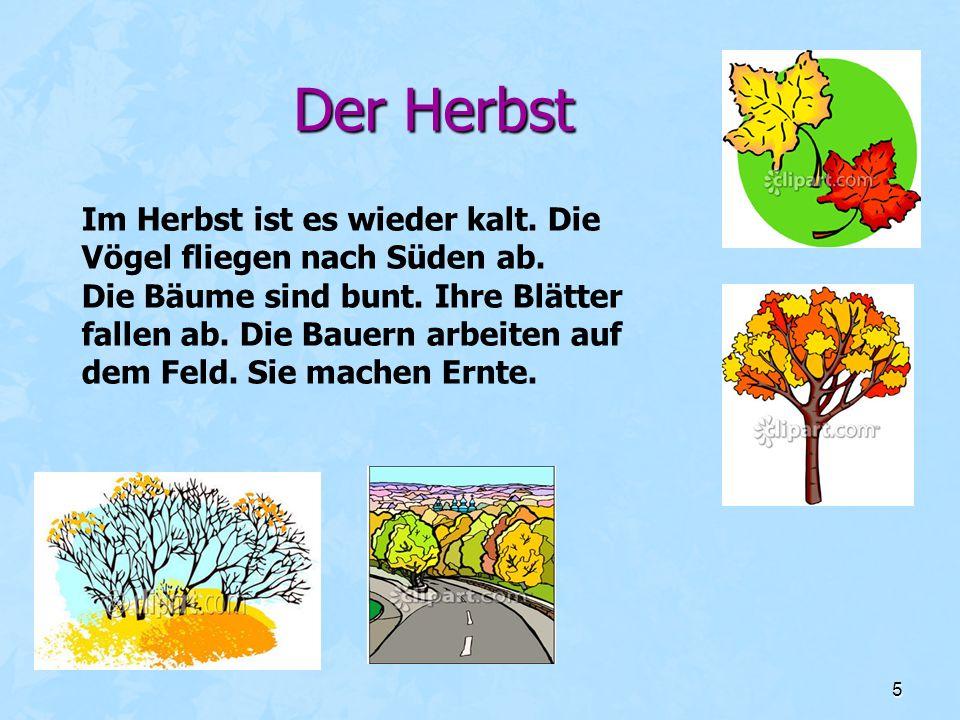5 Der Herbst Im Herbst ist es wieder kalt. Die Vögel fliegen nach Süden ab. Die Bäume sind bunt. Ihre Blätter fallen ab. Die Bauern arbeiten auf dem F