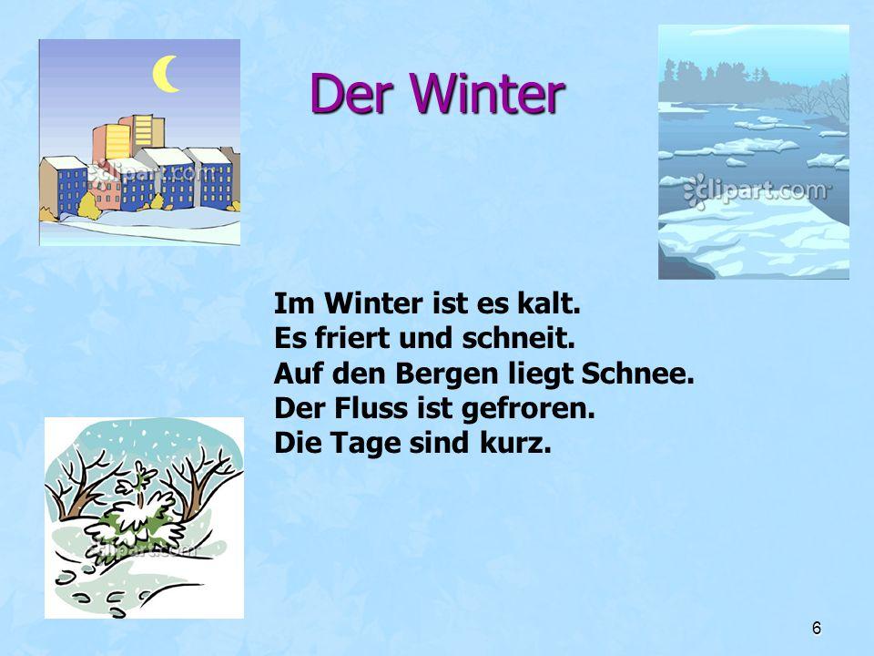 6 Der Winter Im Winter ist es kalt. Es friert und schneit. Auf den Bergen liegt Schnee. Der Fluss ist gefroren. Die Tage sind kurz.