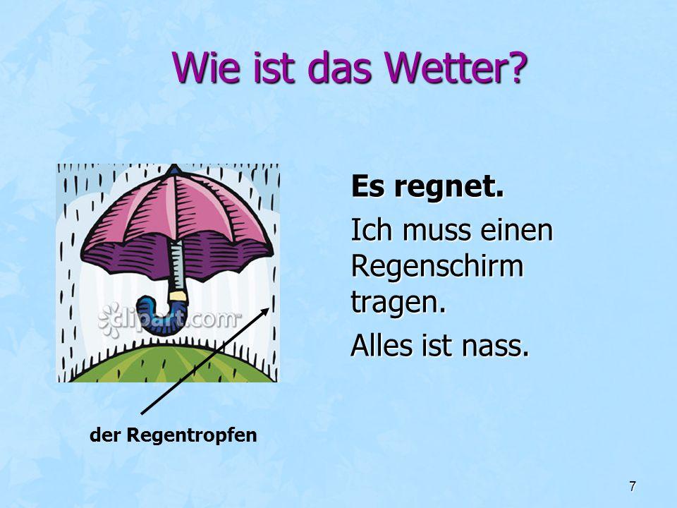 7 Wie ist das Wetter? Es regnet. Ich muss einen Regenschirm tragen. Alles ist nass. der Regentropfen