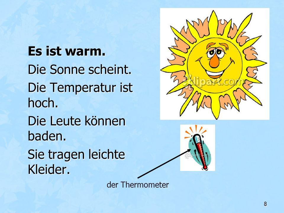 8 Es ist warm. Die Sonne scheint. Die Temperatur ist hoch. Die Leute können baden. Sie tragen leichte Kleider. der Thermometer