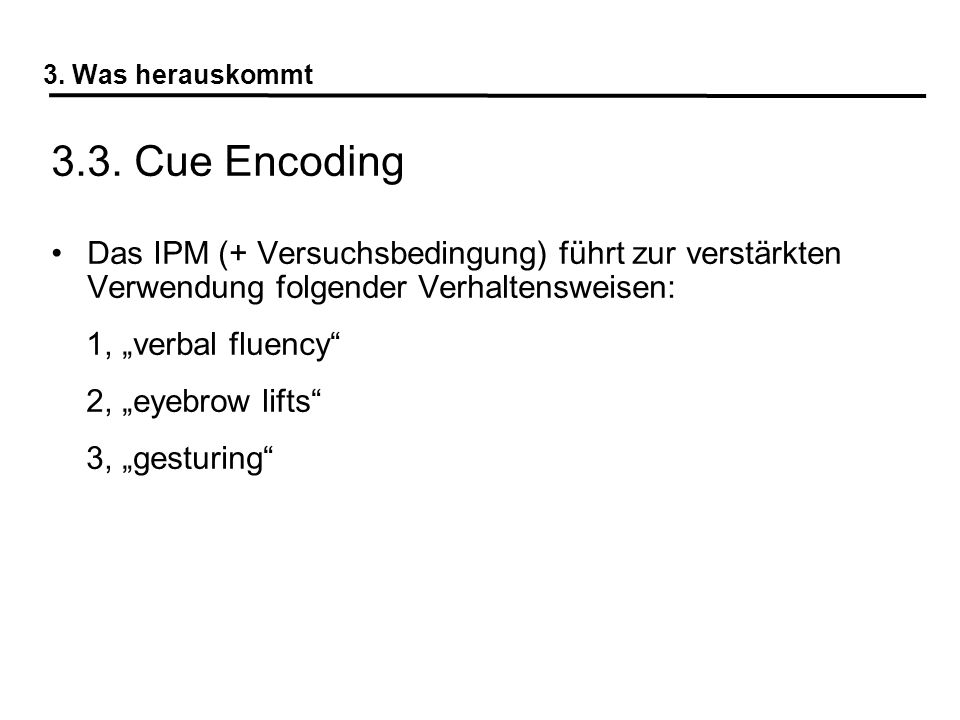 3. Was herauskommt 3.3. Cue Encoding Das IPM (+ Versuchsbedingung) führt zur verstärkten Verwendung folgender Verhaltensweisen: 1, verbal fluency 2, e