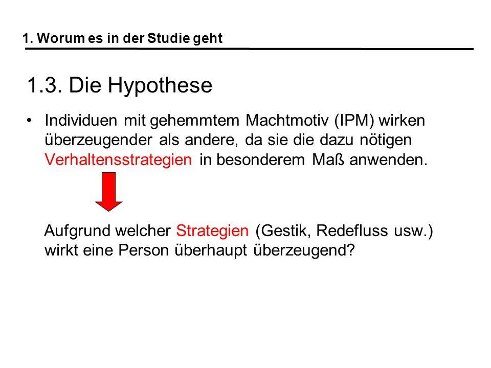 1. Worum es in der Studie geht 1.3. Die Hypothese Individuen mit gehemmtem Machtmotiv (IPM) wirken überzeugender als andere, da sie die dazu nötigen V