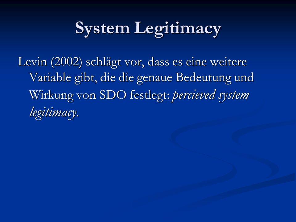 System Legitimacy Levin (2002) schlägt vor, dass es eine weitere Variable gibt, die die genaue Bedeutung und Wirkung von SDO festlegt: percieved system legitimacy.