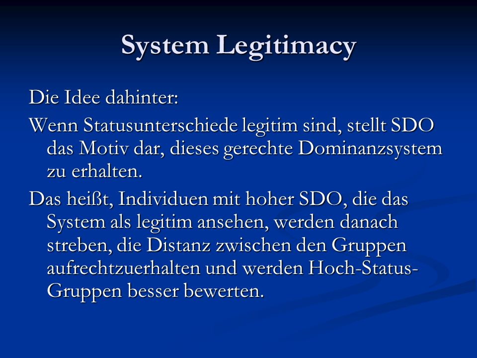 System Legitimacy Die Idee dahinter: Wenn Statusunterschiede legitim sind, stellt SDO das Motiv dar, dieses gerechte Dominanzsystem zu erhalten.