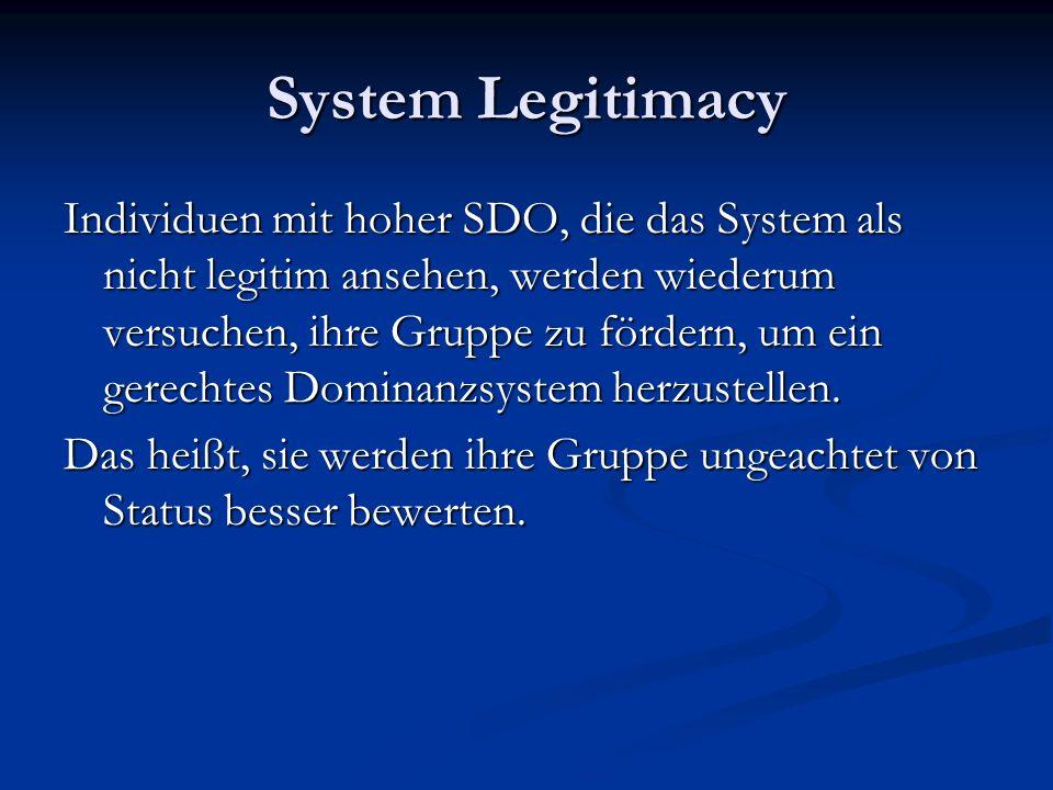 System Legitimacy Individuen mit hoher SDO, die das System als nicht legitim ansehen, werden wiederum versuchen, ihre Gruppe zu fördern, um ein gerechtes Dominanzsystem herzustellen.