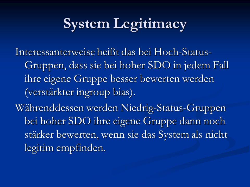 System Legitimacy Interessanterweise heißt das bei Hoch-Status- Gruppen, dass sie bei hoher SDO in jedem Fall ihre eigene Gruppe besser bewerten werden (verstärkter ingroup bias).