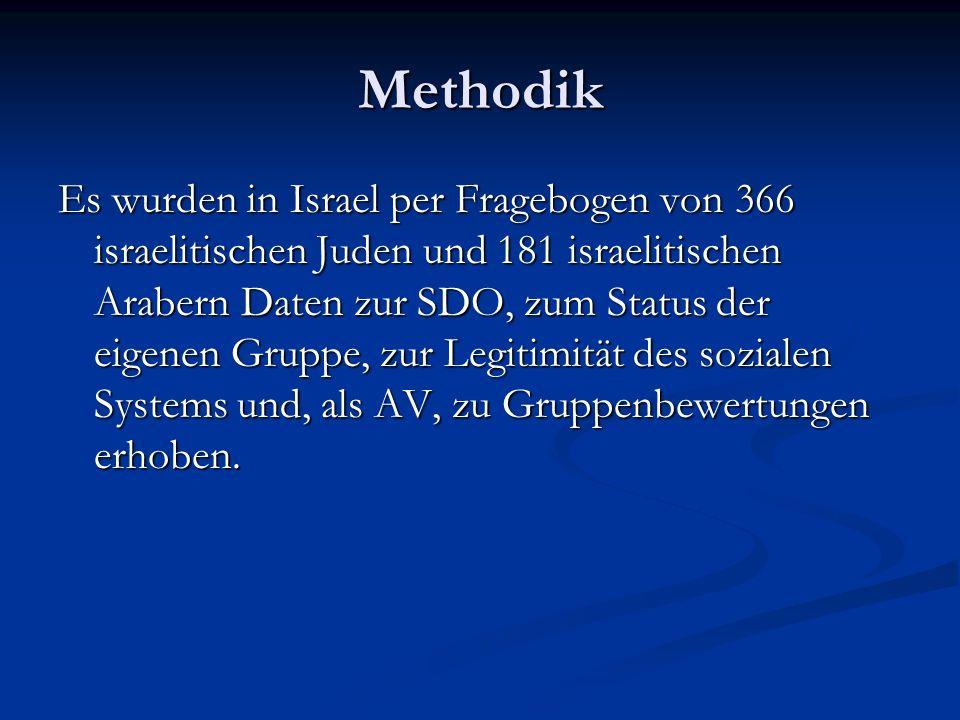Methodik Es wurden in Israel per Fragebogen von 366 israelitischen Juden und 181 israelitischen Arabern Daten zur SDO, zum Status der eigenen Gruppe, zur Legitimität des sozialen Systems und, als AV, zu Gruppenbewertungen erhoben.
