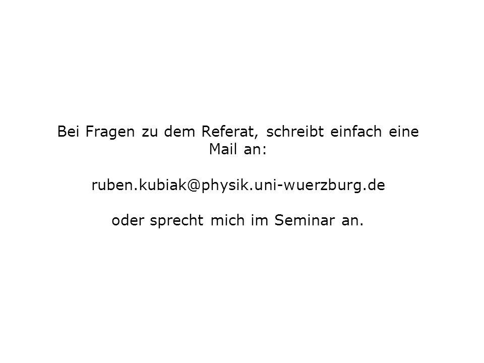 Bei Fragen zu dem Referat, schreibt einfach eine Mail an: ruben.kubiak@physik.uni-wuerzburg.de oder sprecht mich im Seminar an.