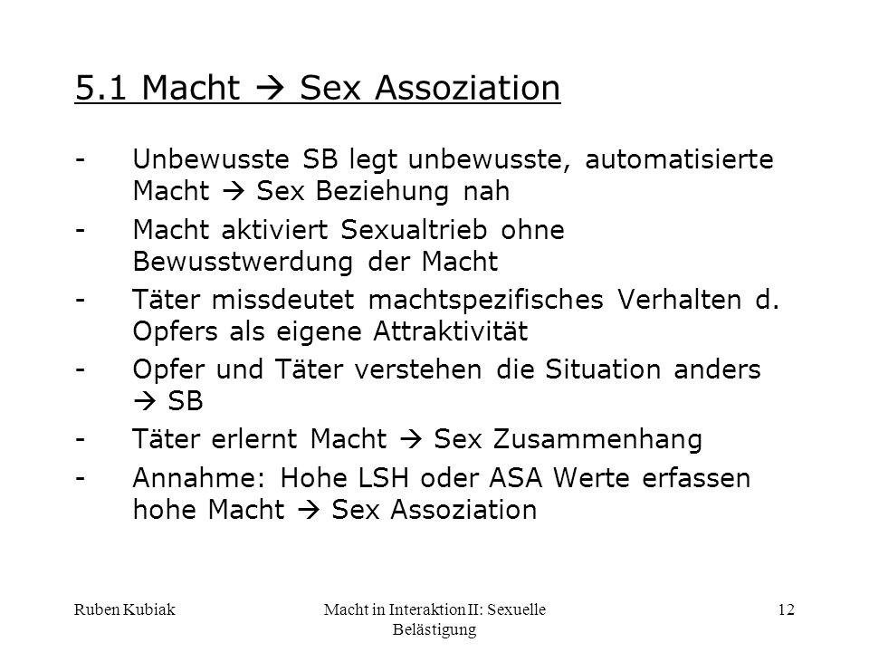 Ruben KubiakMacht in Interaktion II: Sexuelle Belästigung 12 5.1 Macht Sex Assoziation -Unbewusste SB legt unbewusste, automatisierte Macht Sex Bezieh