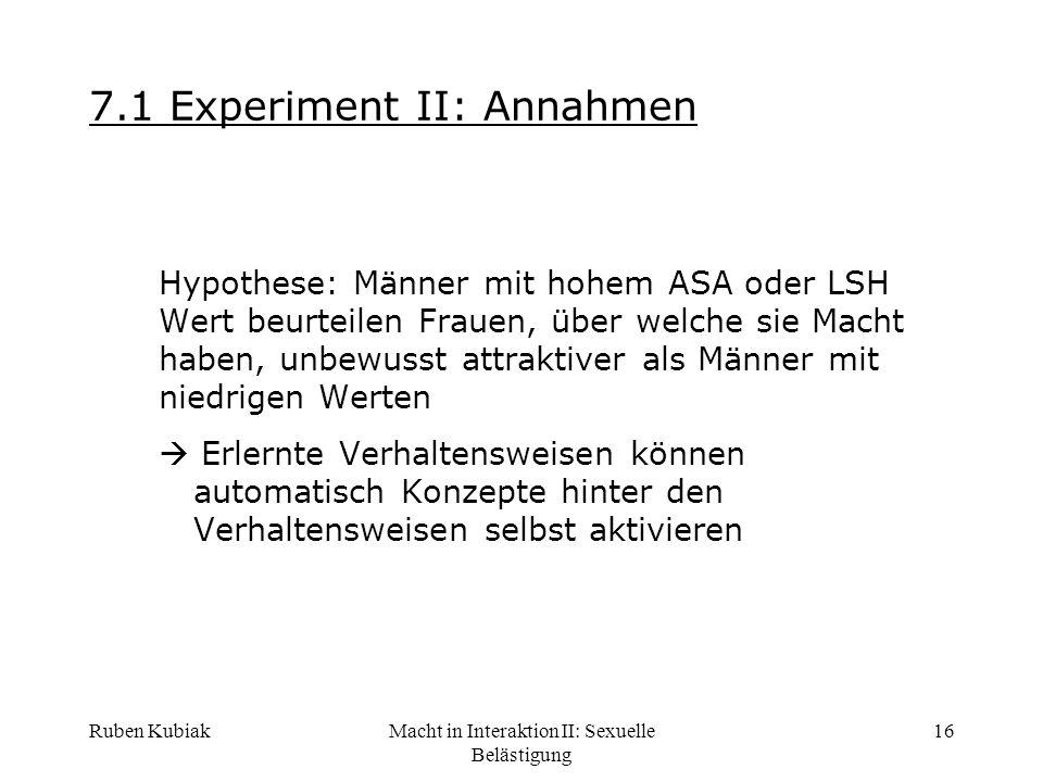 Ruben KubiakMacht in Interaktion II: Sexuelle Belästigung 16 7.1 Experiment II: Annahmen Hypothese: Männer mit hohem ASA oder LSH Wert beurteilen Frau