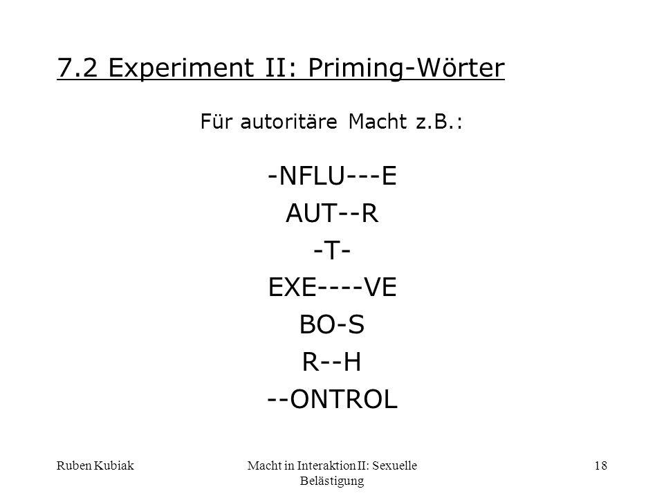 Ruben KubiakMacht in Interaktion II: Sexuelle Belästigung 18 7.2 Experiment II: Priming-Wörter Für autoritäre Macht z.B.: -NFLU---E AUT--R -T- EXE----