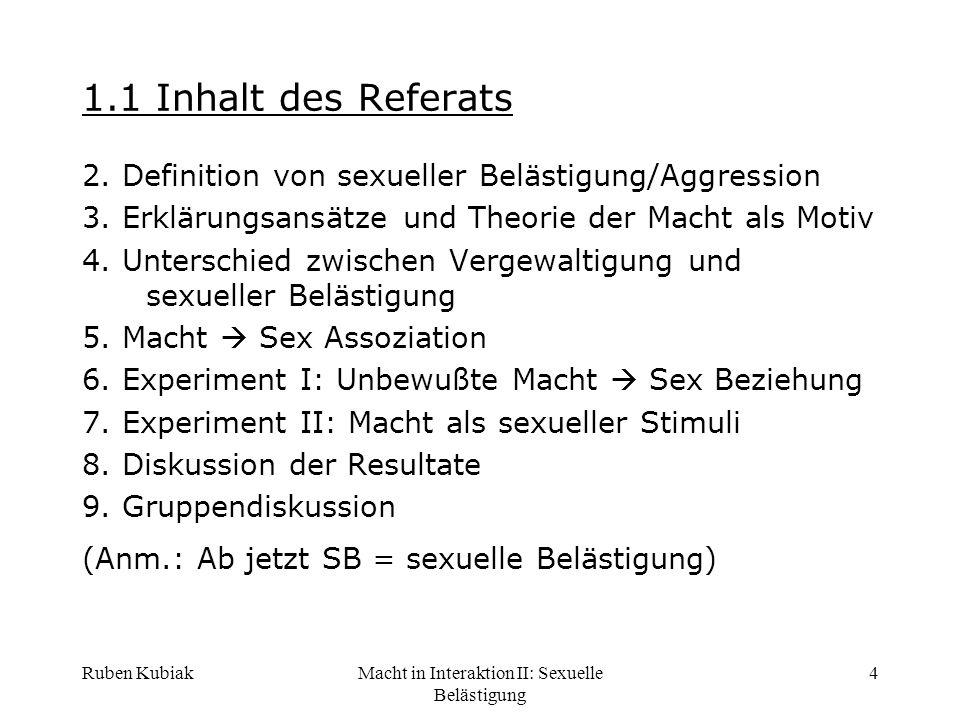 Ruben KubiakMacht in Interaktion II: Sexuelle Belästigung 5 2.1 Definition sexueller Belästigung -Nötigung zum sexuellen Kontakt durch jobbezogene Machtressourcen oder -Sexuell anzüchtige und abwertende Kommentare Sexuelle Belästigung ist geschlechtsbezogene Diskriminierung (U.S.