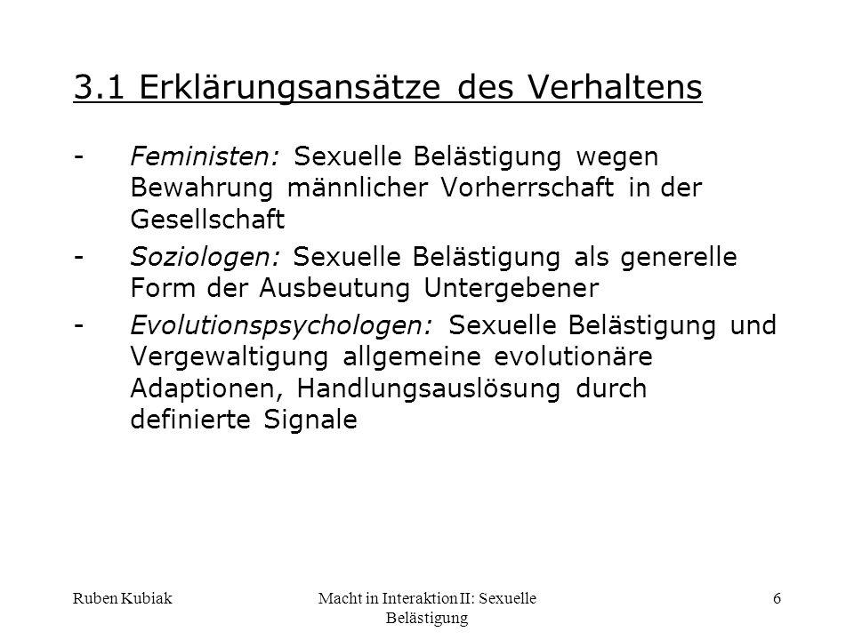 Ruben KubiakMacht in Interaktion II: Sexuelle Belästigung 7 3.2 Macht als Motiv für SB -SB eine Form des Machtmissbrauchs -Machtressourcen des Täters müssen ausreichend sein (Erinnerung: Macht als Motiv, Heckhausen), Opfer können Situation nicht entfliehen z.B.