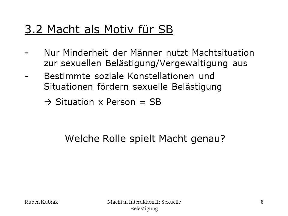 Ruben KubiakMacht in Interaktion II: Sexuelle Belästigung 8 3.2 Macht als Motiv für SB -Nur Minderheit der Männer nutzt Machtsituation zur sexuellen B
