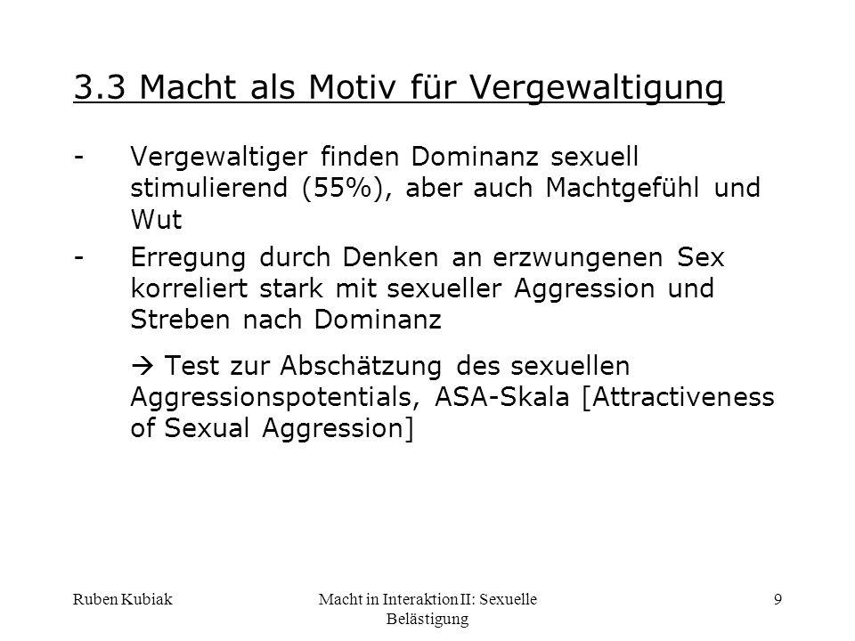 Ruben KubiakMacht in Interaktion II: Sexuelle Belästigung 9 3.3 Macht als Motiv für Vergewaltigung -Vergewaltiger finden Dominanz sexuell stimulierend